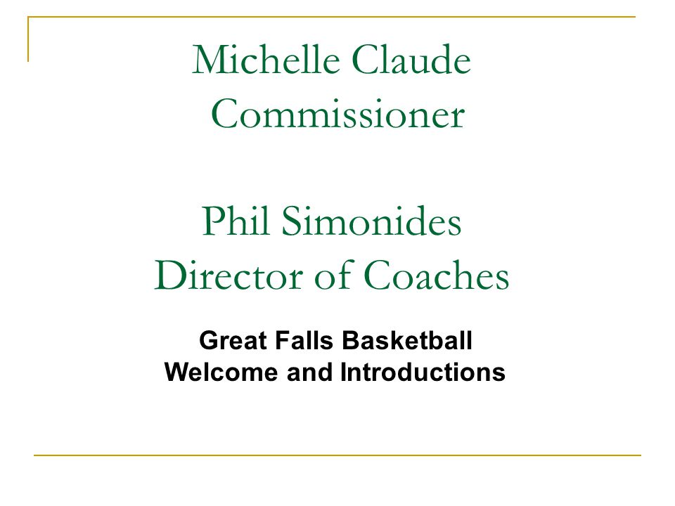 Michelle Claude Commissioner Phil Simonides Director of Coaches Great Falls Basketball Welcome and Introductions