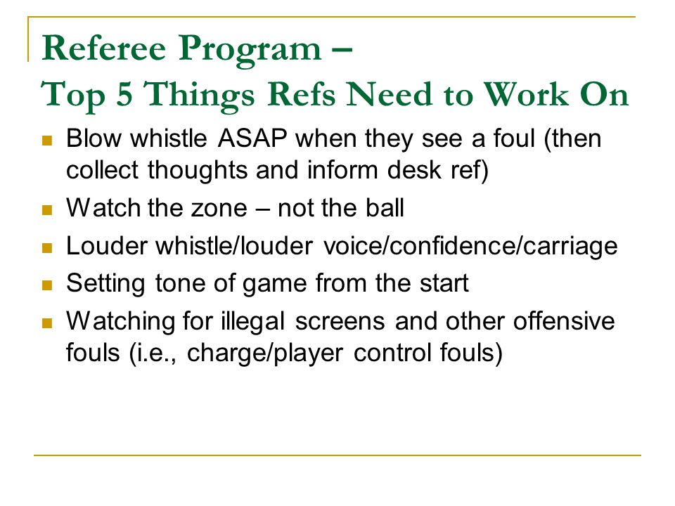 Referee Program – Top 5 Things Refs Need to Work On Blow whistle ASAP when they see a foul (then collect thoughts and inform desk ref) Watch the zone – not the ball Louder whistle/louder voice/confidence/carriage Setting tone of game from the start Watching for illegal screens and other offensive fouls (i.e., charge/player control fouls)