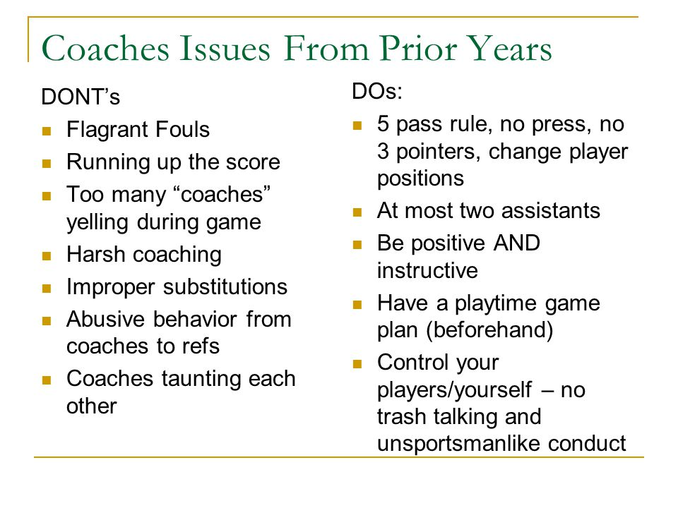 Coaches Issues From Prior Years DONT's Flagrant Fouls Running up the score Too many coaches yelling during game Harsh coaching Improper substitutions Abusive behavior from coaches to refs Coaches taunting each other DOs: 5 pass rule, no press, no 3 pointers, change player positions At most two assistants Be positive AND instructive Have a playtime game plan (beforehand) Control your players/yourself – no trash talking and unsportsmanlike conduct