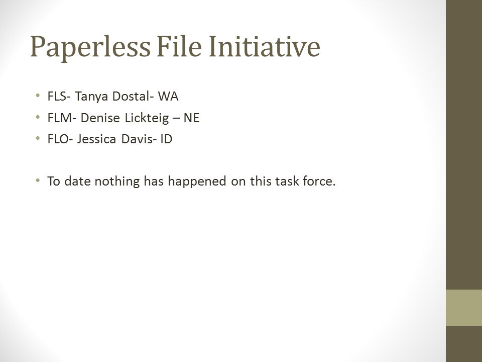 Paperless File Initiative FLS- Tanya Dostal- WA FLM- Denise Lickteig – NE FLO- Jessica Davis- ID To date nothing has happened on this task force.