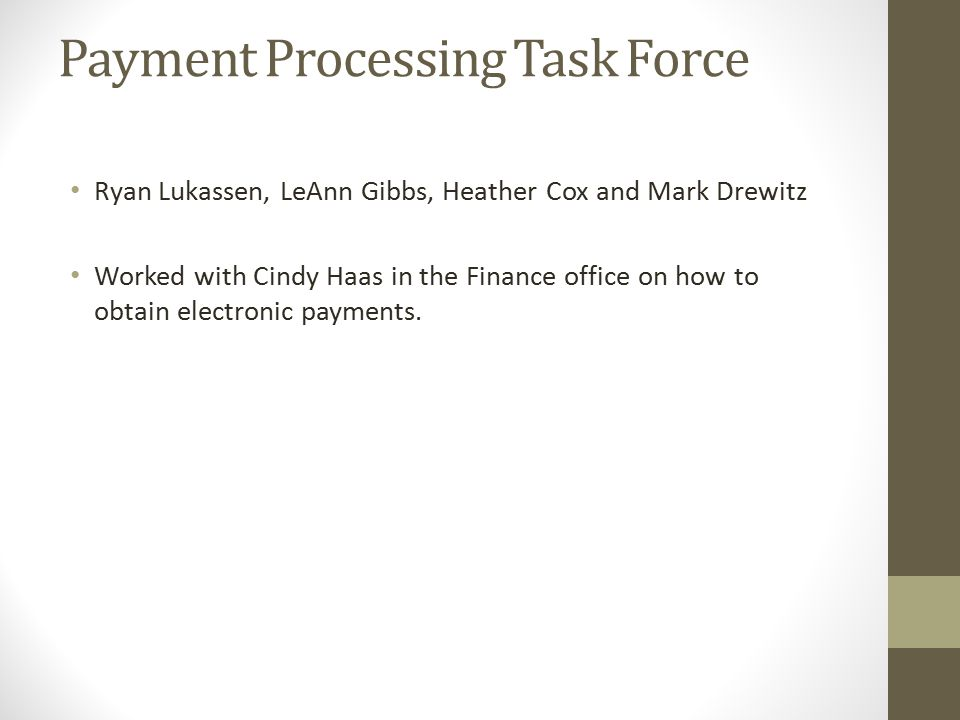Payment Processing Task Force Ryan Lukassen, LeAnn Gibbs, Heather Cox and Mark Drewitz Worked with Cindy Haas in the Finance office on how to obtain electronic payments.