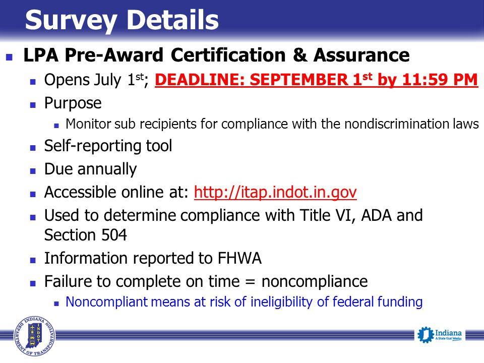 Survey Details LPA Pre-Award Certification & Assurance Opens July 1 st ; DEADLINE: SEPTEMBER 1 st by 11:59 PM Purpose Monitor sub recipients for compliance with the nondiscrimination laws Self-reporting tool Due annually Accessible online at: http://itap.indot.in.govhttp://itap.indot.in.gov Used to determine compliance with Title VI, ADA and Section 504 Information reported to FHWA Failure to complete on time = noncompliance Noncompliant means at risk of ineligibility of federal funding