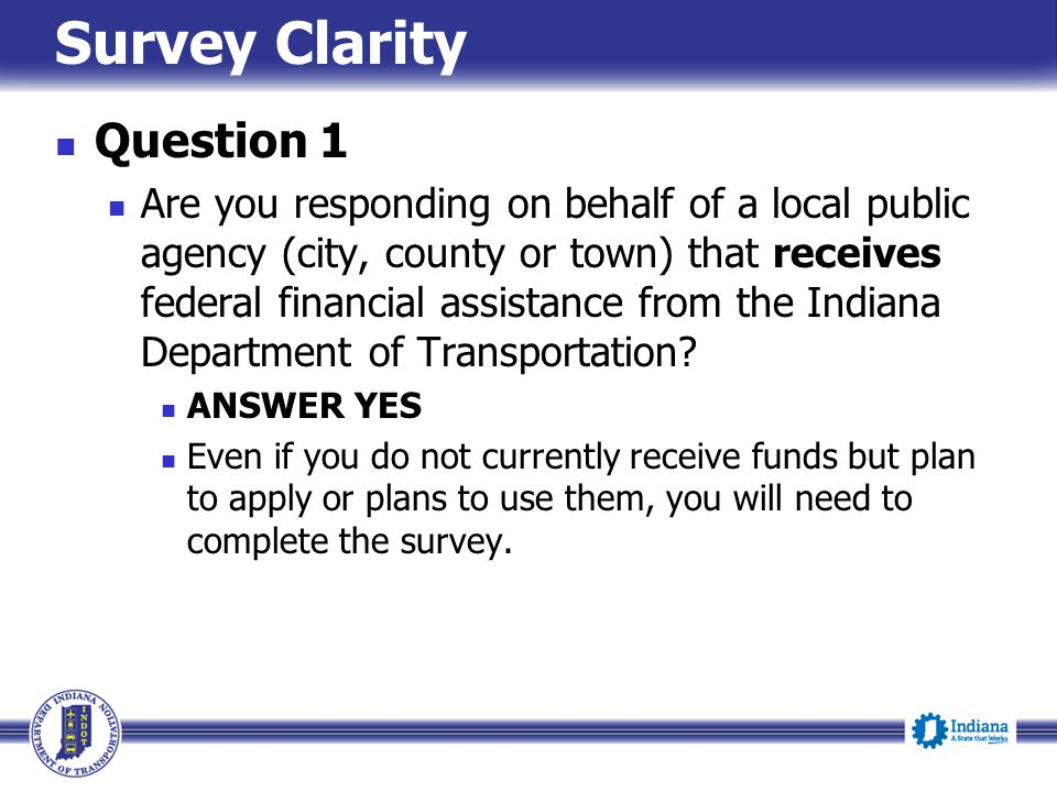 Survey Clarity Question 1 Are you responding on behalf of a local public agency (city, county or town) that receives federal financial assistance from the Indiana Department of Transportation.