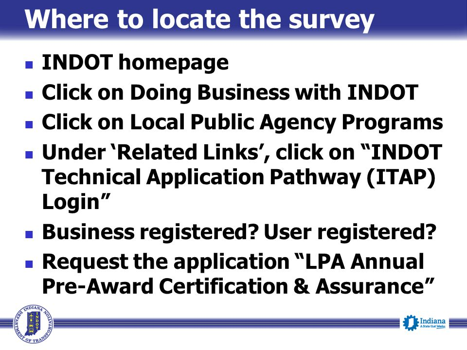 Where to locate the survey INDOT homepage Click on Doing Business with INDOT Click on Local Public Agency Programs Under 'Related Links', click on INDOT Technical Application Pathway (ITAP) Login Business registered.