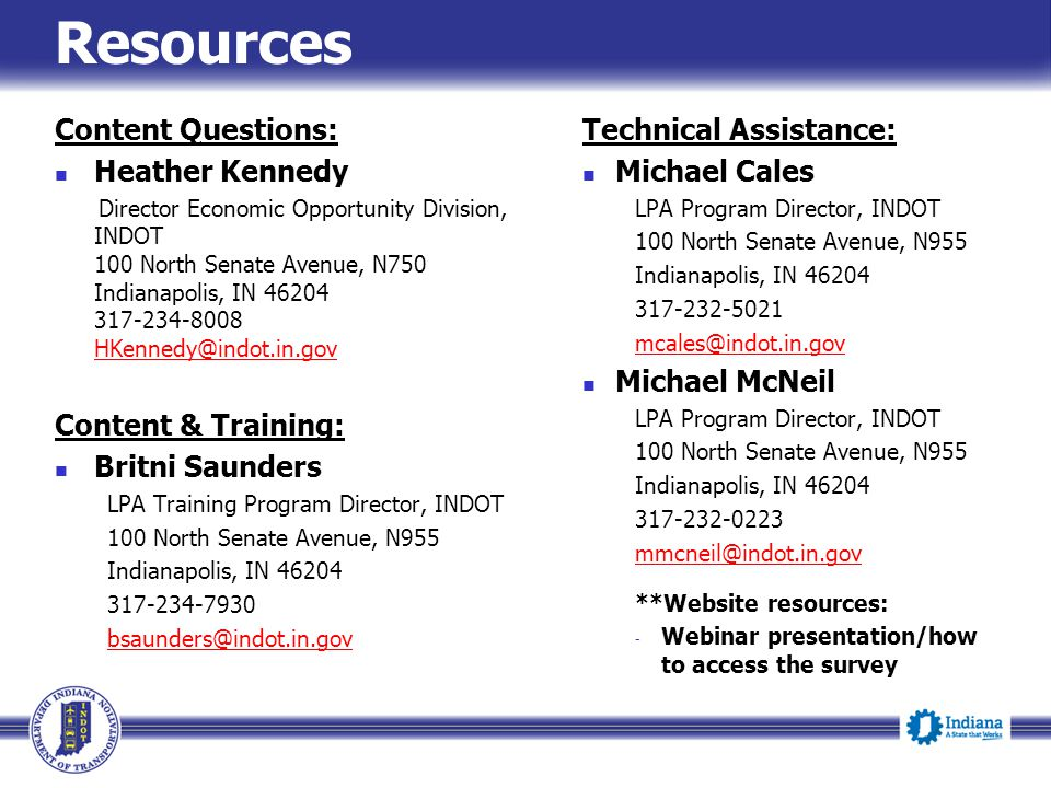 Resources Content Questions: Heather Kennedy Director Economic Opportunity Division, INDOT 100 North Senate Avenue, N750 Indianapolis, IN 46204 317-234-8008 HKennedy@indot.in.gov HKennedy@indot.in.gov Content & Training: Britni Saunders LPA Training Program Director, INDOT 100 North Senate Avenue, N955 Indianapolis, IN 46204 317-234-7930 bsaunders@indot.in.gov Technical Assistance: Michael Cales LPA Program Director, INDOT 100 North Senate Avenue, N955 Indianapolis, IN 46204 317-232-5021 mcales@indot.in.gov Michael McNeil LPA Program Director, INDOT 100 North Senate Avenue, N955 Indianapolis, IN 46204 317-232-0223 mmcneil@indot.in.gov **Website resources: - Webinar presentation/how to access the survey