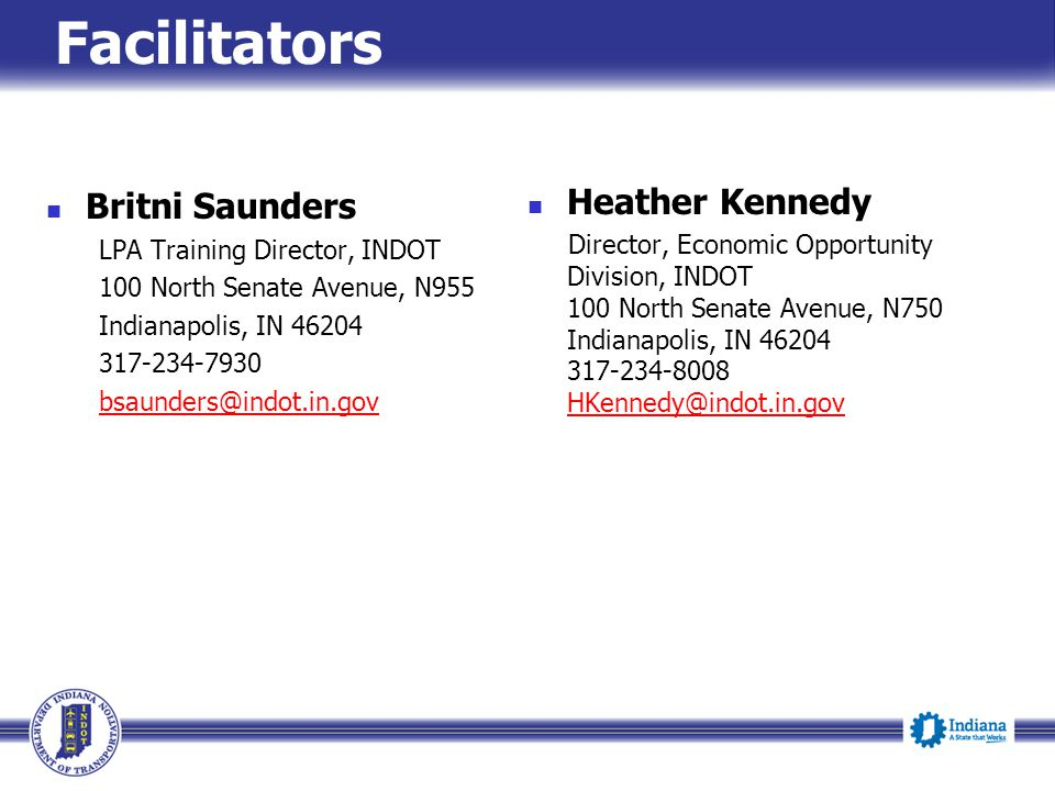 Facilitators Britni Saunders LPA Training Director, INDOT 100 North Senate Avenue, N955 Indianapolis, IN 46204 317-234-7930 bsaunders@indot.in.gov Heather Kennedy Director, Economic Opportunity Division, INDOT 100 North Senate Avenue, N750 Indianapolis, IN 46204 317-234-8008 HKennedy@indot.in.gov HKennedy@indot.in.gov
