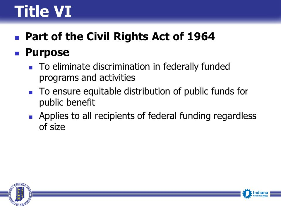 Part of the Civil Rights Act of 1964 Purpose To eliminate discrimination in federally funded programs and activities To ensure equitable distribution of public funds for public benefit Applies to all recipients of federal funding regardless of size Title VI
