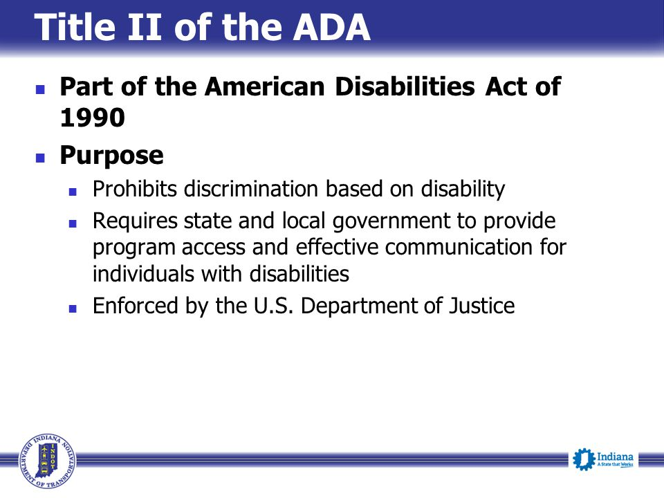 Title II of the ADA Part of the American Disabilities Act of 1990 Purpose Prohibits discrimination based on disability Requires state and local government to provide program access and effective communication for individuals with disabilities Enforced by the U.S.