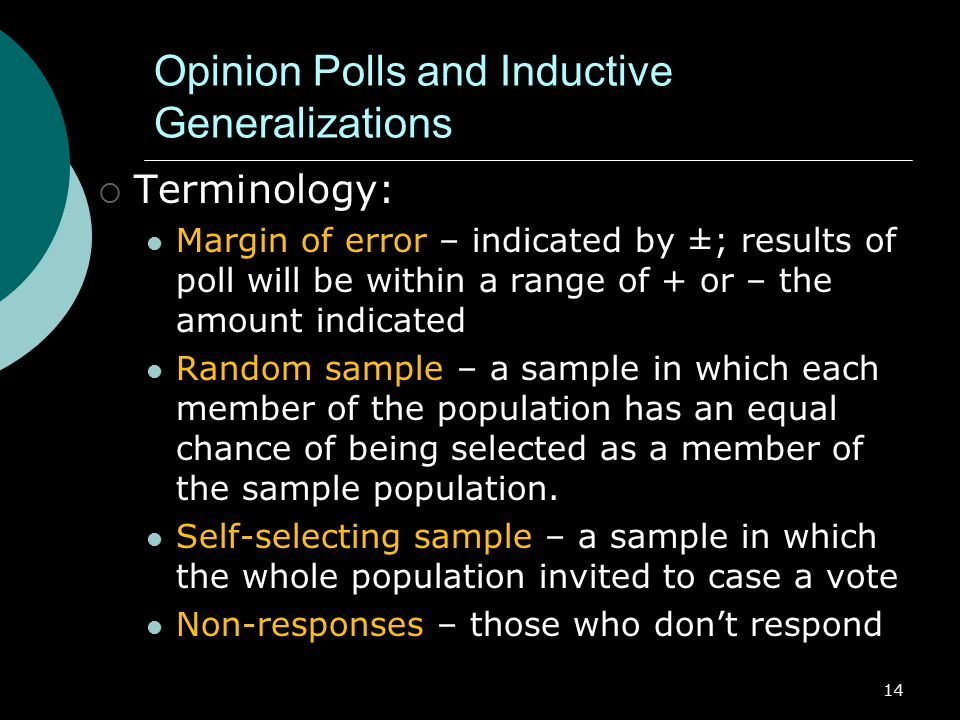 14 Opinion Polls and Inductive Generalizations  Terminology: Margin of error – indicated by ±; results of poll will be within a range of + or – the amount indicated Random sample – a sample in which each member of the population has an equal chance of being selected as a member of the sample population.