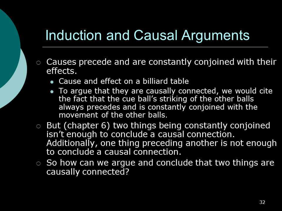 32 Induction and Causal Arguments  Causes precede and are constantly conjoined with their effects.