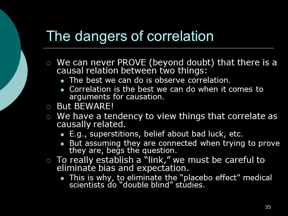 35 The dangers of correlation  We can never PROVE (beyond doubt) that there is a causal relation between two things: The best we can do is observe correlation.