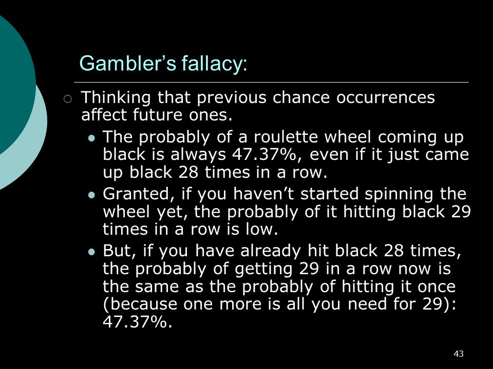 43 Gambler's fallacy:  Thinking that previous chance occurrences affect future ones.