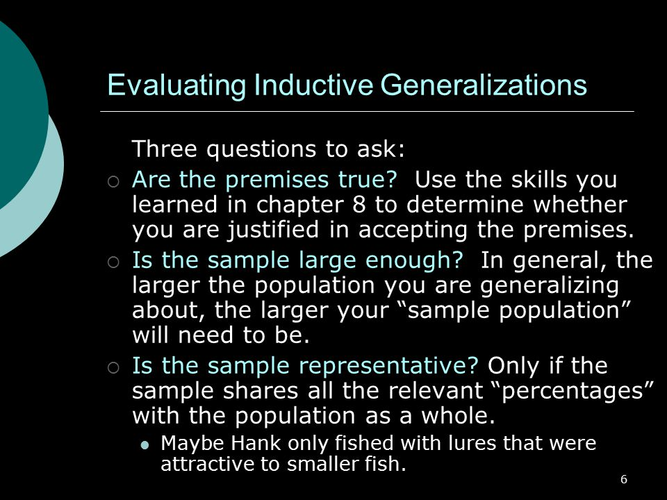 6 Evaluating Inductive Generalizations Three questions to ask:  Are the premises true.