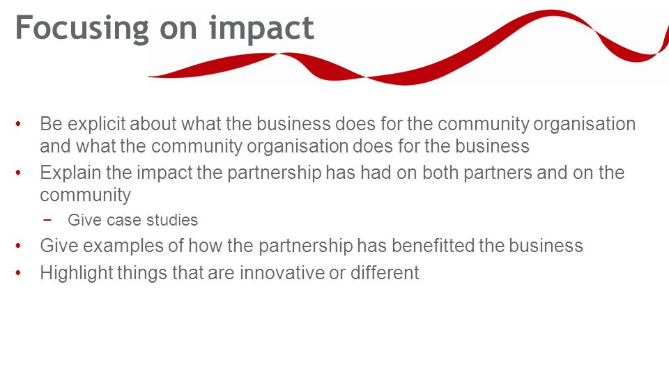 Focusing on impact Be explicit about what the business does for the community organisation and what the community organisation does for the business Explain the impact the partnership has had on both partners and on the community −Give case studies Give examples of how the partnership has benefitted the business Highlight things that are innovative or different