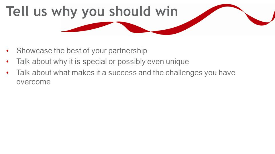 Tell us why you should win Showcase the best of your partnership Talk about why it is special or possibly even unique Talk about what makes it a success and the challenges you have overcome