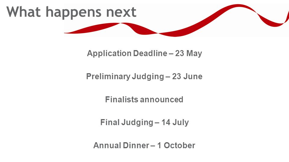 Application Deadline – 23 May Preliminary Judging – 23 June Finalists announced Final Judging – 14 July Annual Dinner – 1 October What happens next