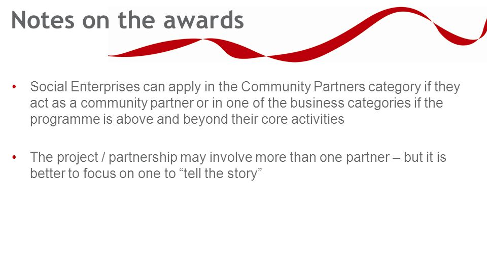 Notes on the awards Social Enterprises can apply in the Community Partners category if they act as a community partner or in one of the business categories if the programme is above and beyond their core activities The project / partnership may involve more than one partner – but it is better to focus on one to tell the story