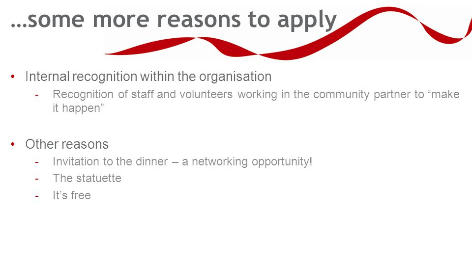…some more reasons to apply Internal recognition within the organisation - Recognition of staff and volunteers working in the community partner to make it happen Other reasons - Invitation to the dinner – a networking opportunity.