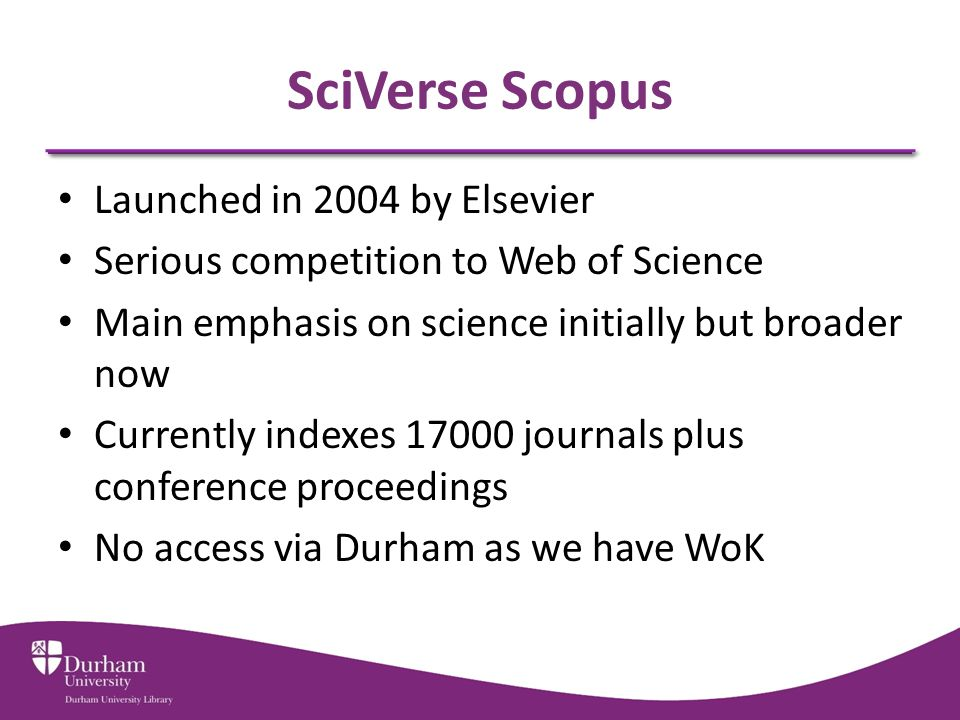 SciVerse Scopus Launched in 2004 by Elsevier Serious competition to Web of Science Main emphasis on science initially but broader now Currently indexes 17000 journals plus conference proceedings No access via Durham as we have WoK