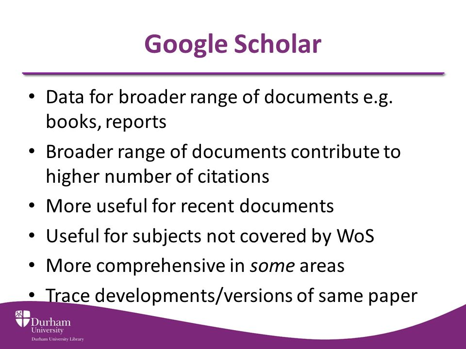 Google Scholar Data for broader range of documents e.g. books, reports Broader range of documents contribute to higher number of citations More useful