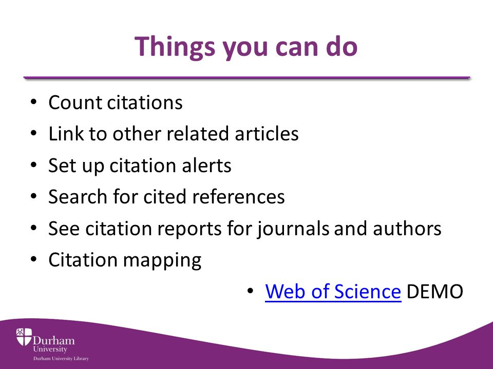 Things you can do Count citations Link to other related articles Set up citation alerts Search for cited references See citation reports for journals and authors Citation mapping Web of Science DEMO Web of Science