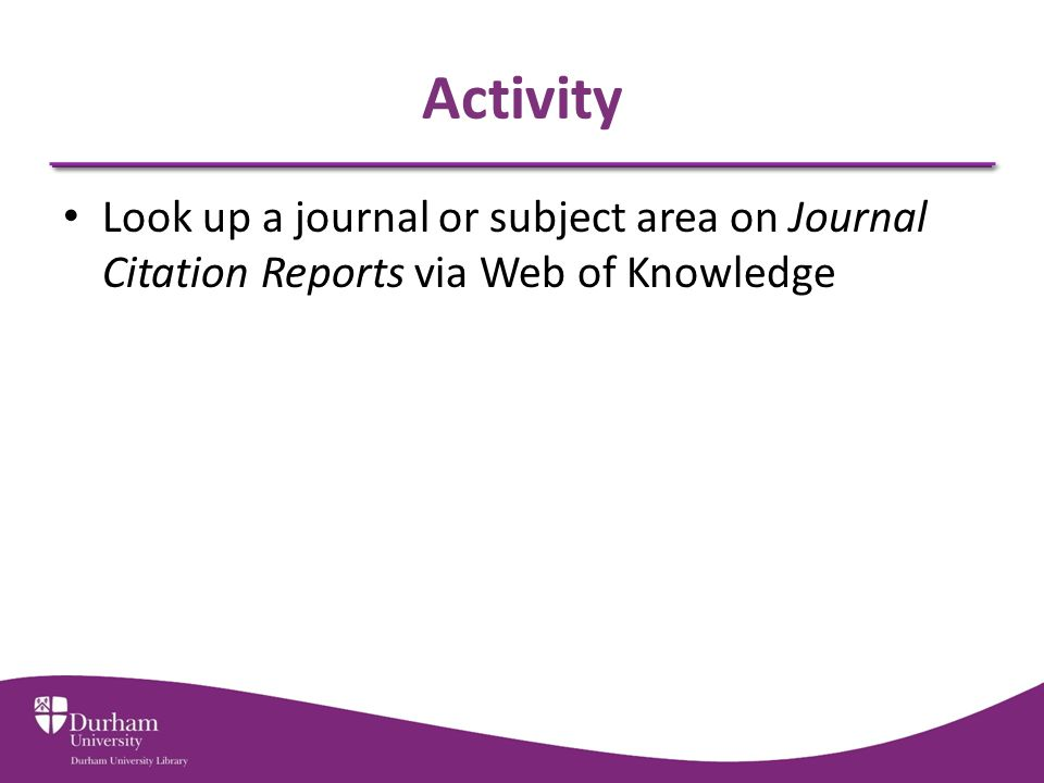 Activity Look up a journal or subject area on Journal Citation Reports via Web of Knowledge