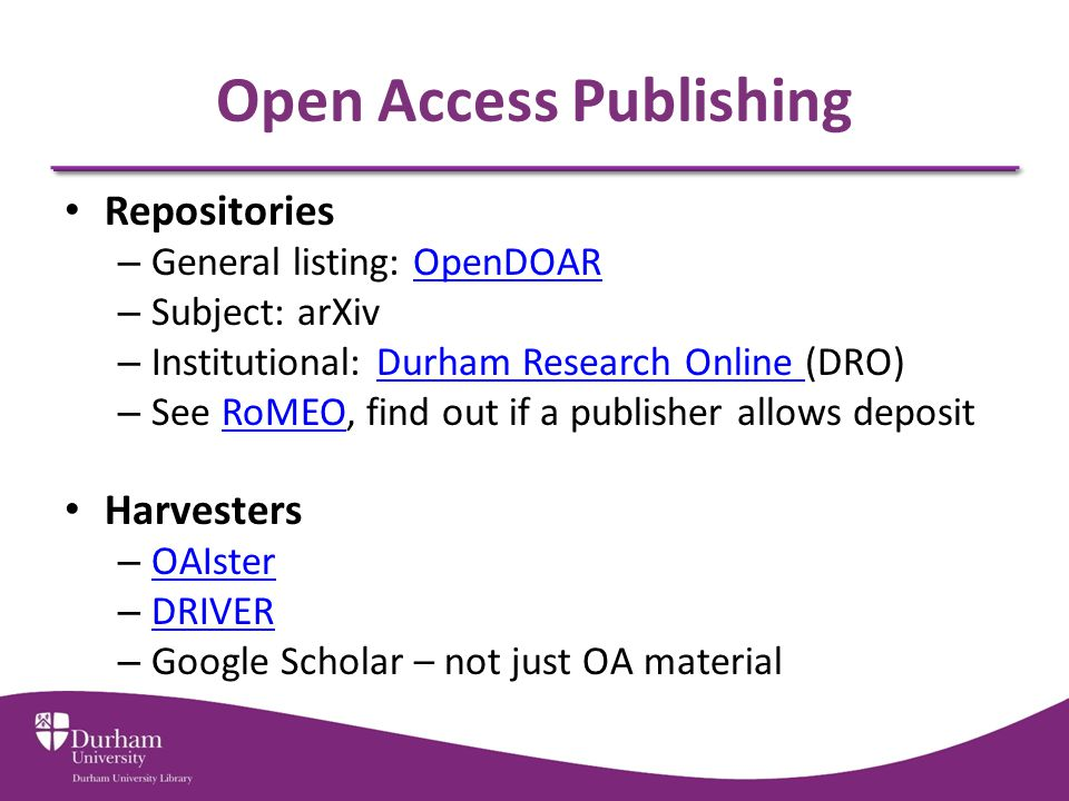 Open Access Publishing Repositories – General listing: OpenDOAROpenDOAR – Subject: arXiv – Institutional: Durham Research Online (DRO)Durham Research Online – See RoMEO, find out if a publisher allows depositRoMEO Harvesters – OAIster OAIster – DRIVER DRIVER – Google Scholar – not just OA material