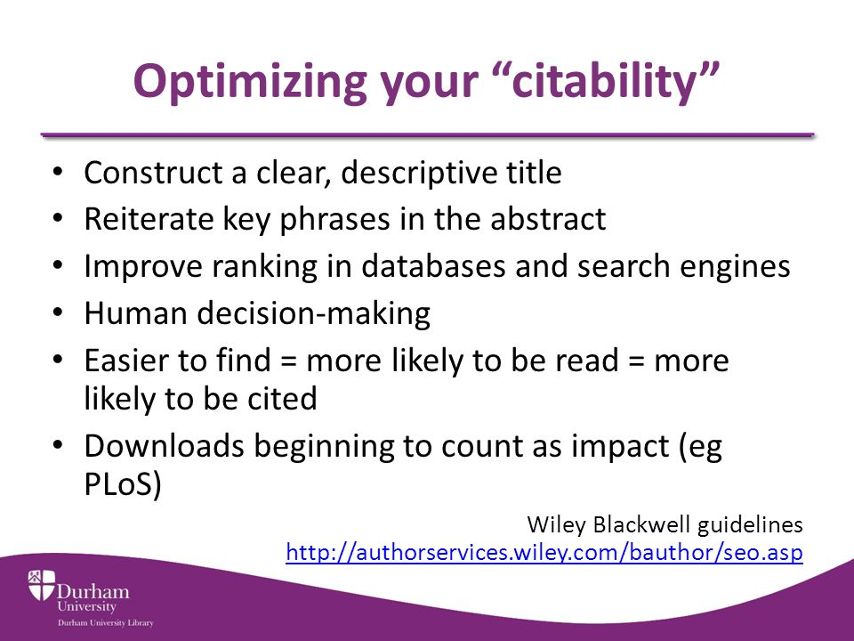 Optimizing your citability Construct a clear, descriptive title Reiterate key phrases in the abstract Improve ranking in databases and search engines Human decision-making Easier to find = more likely to be read = more likely to be cited Downloads beginning to count as impact (eg PLoS) Wiley Blackwell guidelines http://authorservices.wiley.com/bauthor/seo.asp http://authorservices.wiley.com/bauthor/seo.asp