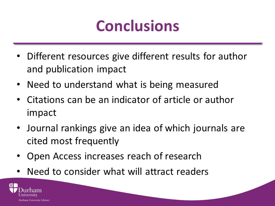 Conclusions Different resources give different results for author and publication impact Need to understand what is being measured Citations can be an indicator of article or author impact Journal rankings give an idea of which journals are cited most frequently Open Access increases reach of research Need to consider what will attract readers