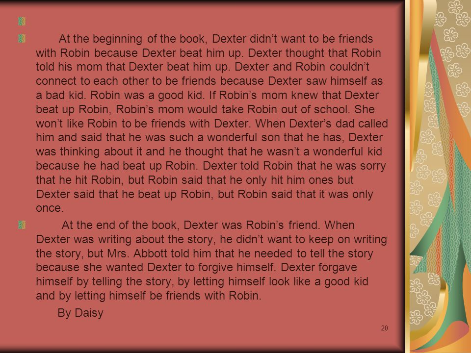 At the beginning of the book, Dexter didn't want to be friends with Robin because Dexter beat him up.