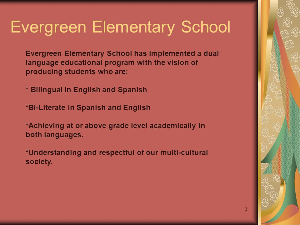 3 Evergreen Elementary School has implemented a dual language educational program with the vision of producing students who are: * Bilingual in English and Spanish *Bi-Literate in Spanish and English *Achieving at or above grade level academically in both languages.