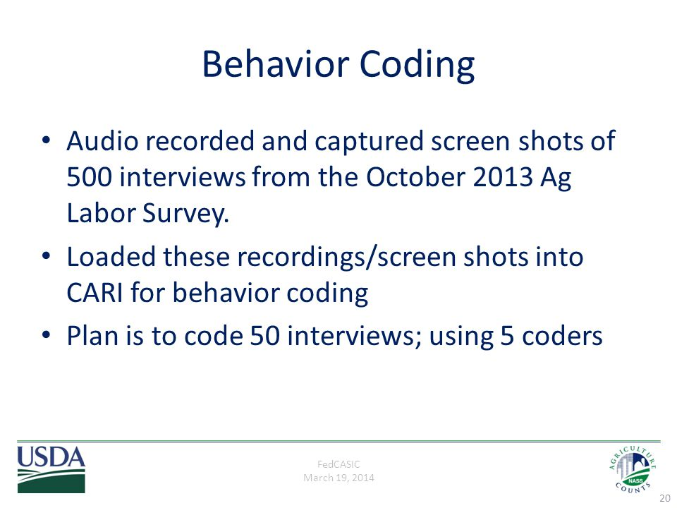 FedCASIC March 19, 2014 Behavior Coding Audio recorded and captured screen shots of 500 interviews from the October 2013 Ag Labor Survey. Loaded these