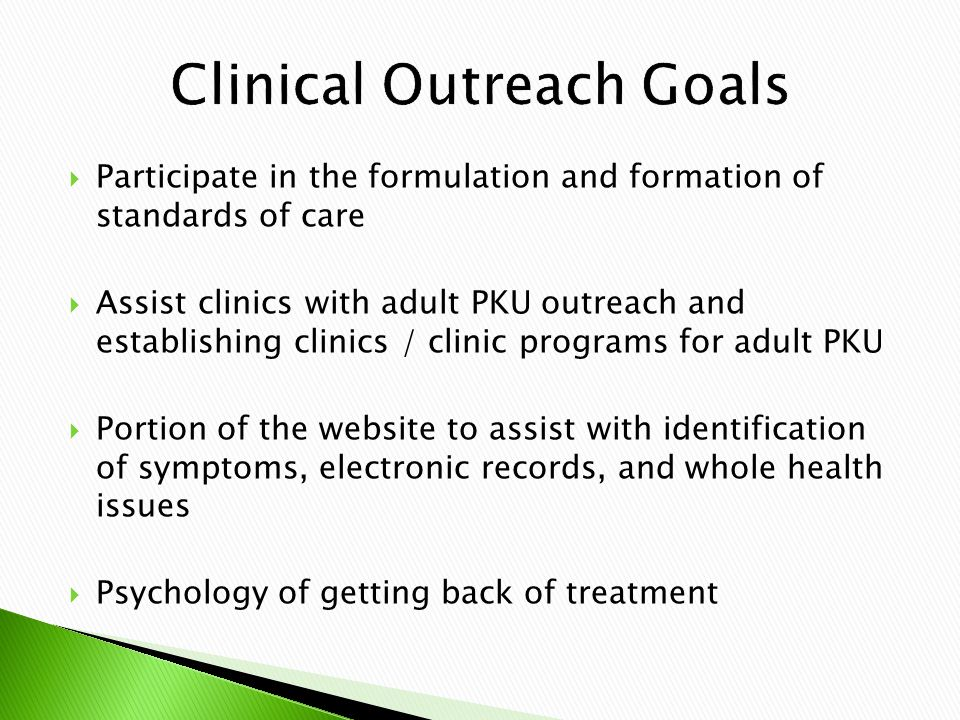  Participate in the formulation and formation of standards of care  Assist clinics with adult PKU outreach and establishing clinics / clinic programs for adult PKU  Portion of the website to assist with identification of symptoms, electronic records, and whole health issues  Psychology of getting back of treatment