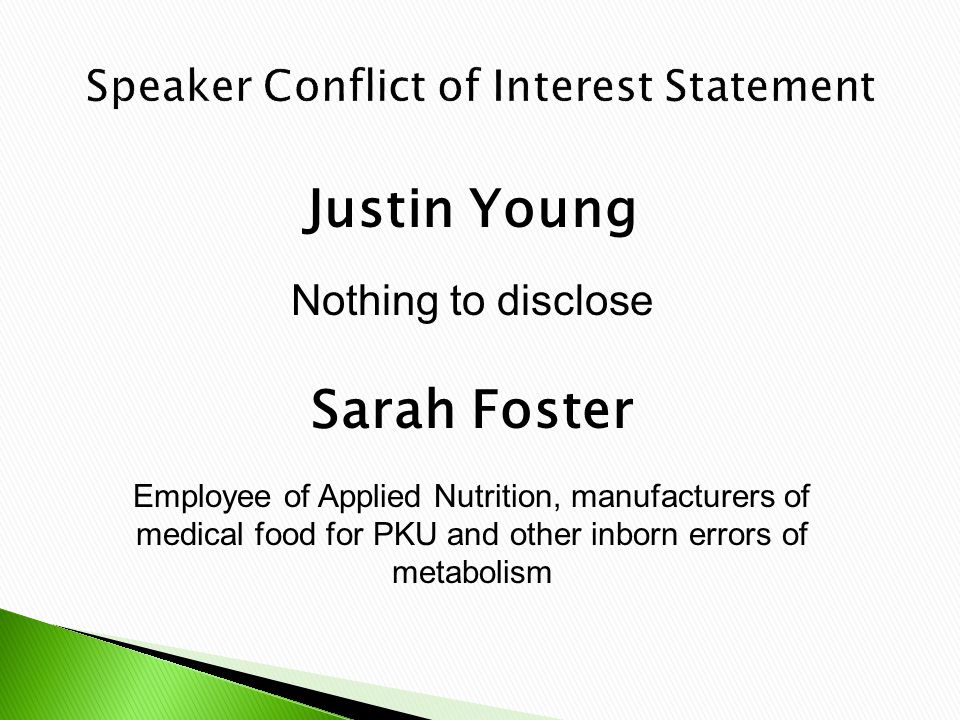 Justin Young Nothing to disclose Sarah Foster Employee of Applied Nutrition, manufacturers of medical food for PKU and other inborn errors of metabolism