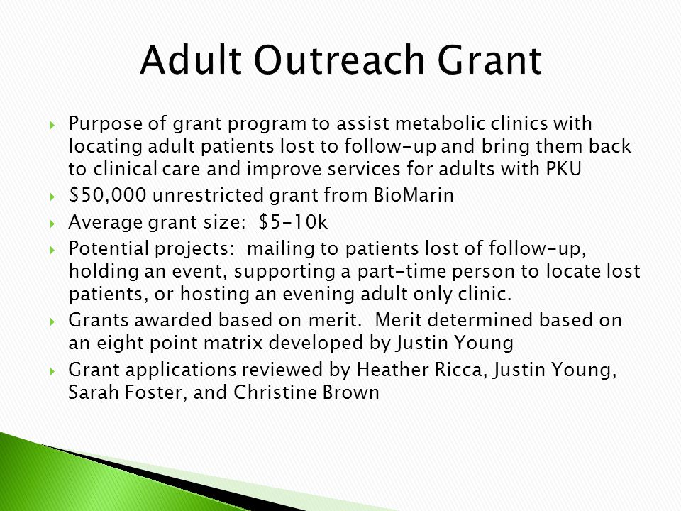  Purpose of grant program to assist metabolic clinics with locating adult patients lost to follow-up and bring them back to clinical care and improve services for adults with PKU  $50,000 unrestricted grant from BioMarin  Average grant size: $5-10k  Potential projects: mailing to patients lost of follow-up, holding an event, supporting a part-time person to locate lost patients, or hosting an evening adult only clinic.