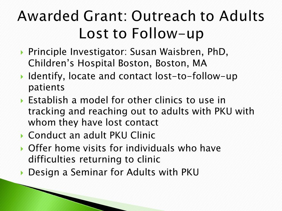  Principle Investigator: Susan Waisbren, PhD, Children's Hospital Boston, Boston, MA  Identify, locate and contact lost-to-follow-up patients  Establish a model for other clinics to use in tracking and reaching out to adults with PKU with whom they have lost contact  Conduct an adult PKU Clinic  Offer home visits for individuals who have difficulties returning to clinic  Design a Seminar for Adults with PKU