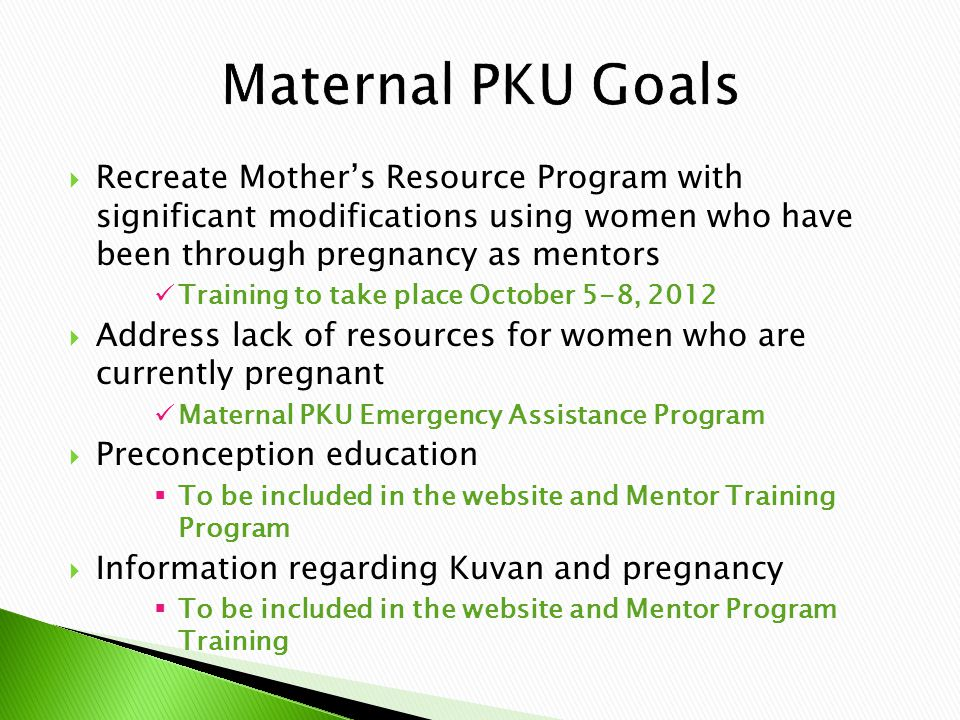  Recreate Mother's Resource Program with significant modifications using women who have been through pregnancy as mentors Training to take place October 5-8, 2012  Address lack of resources for women who are currently pregnant Maternal PKU Emergency Assistance Program  Preconception education  To be included in the website and Mentor Training Program  Information regarding Kuvan and pregnancy  To be included in the website and Mentor Program Training