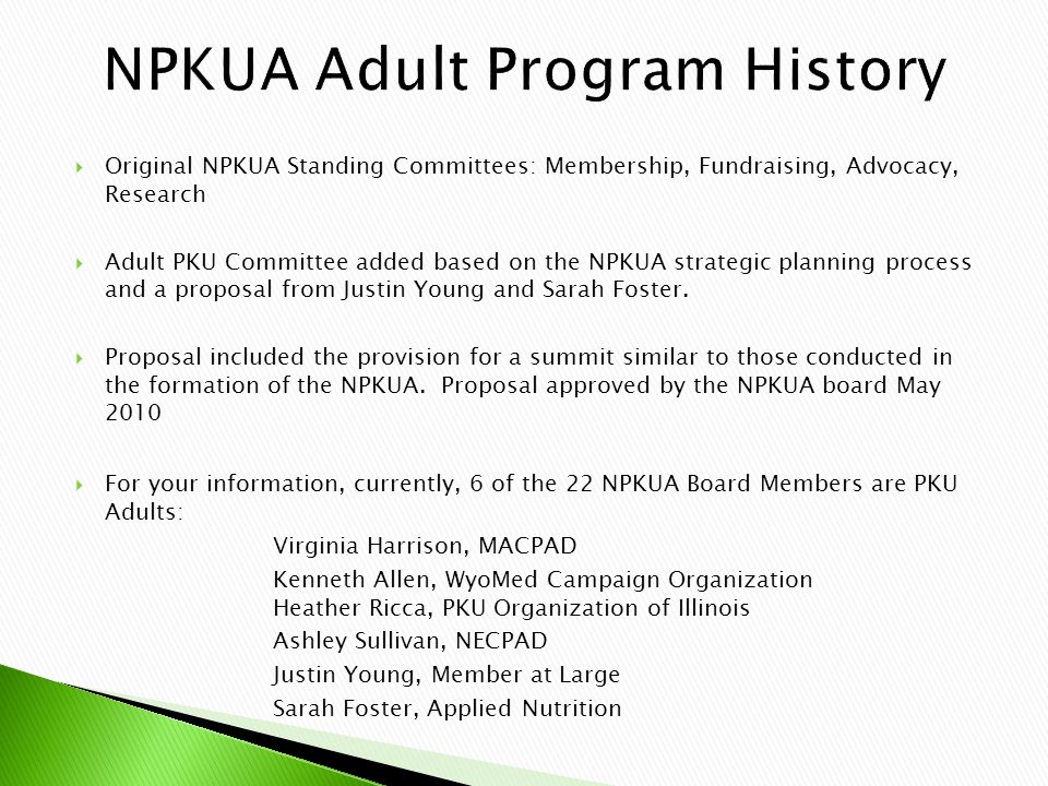  Original NPKUA Standing Committees: Membership, Fundraising, Advocacy, Research  Adult PKU Committee added based on the NPKUA strategic planning process and a proposal from Justin Young and Sarah Foster.