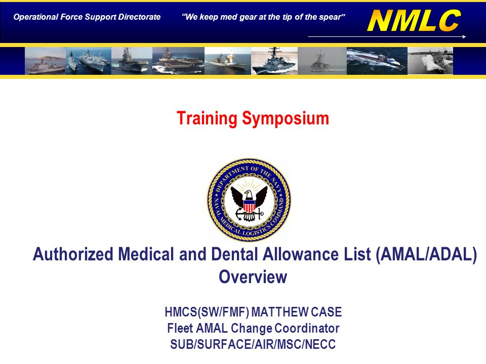 Operational Force Support Directorate We keep med gear at the tip of the spear Training Symposium Authorized Medical and Dental Allowance List (AMAL/ADAL) Overview HMCS(SW/FMF) MATTHEW CASE Fleet AMAL Change Coordinator SUB/SURFACE/AIR/MSC/NECC