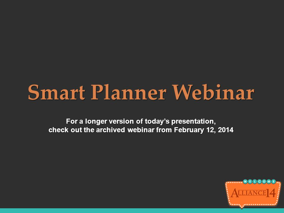 For a longer version of today's presentation, check out the archived webinar from February 12, 2014 Smart Planner Webinar