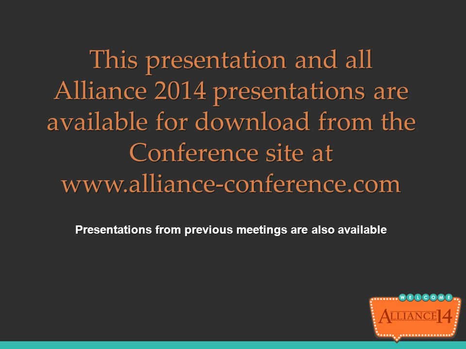 Presentations from previous meetings are also available This presentation and all Alliance 2014 presentations are available for download from the Conf