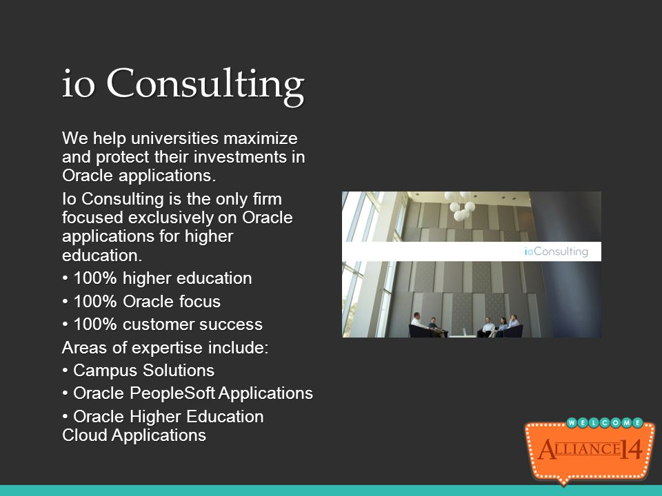 io Consulting We help universities maximize and protect their investments in Oracle applications. Io Consulting is the only firm focused exclusively o