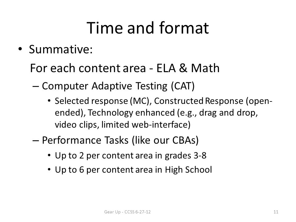 Time and format Summative: For each content area - ELA & Math – Computer Adaptive Testing (CAT) Selected response (MC), Constructed Response (open- ended), Technology enhanced (e.g., drag and drop, video clips, limited web-interface) – Performance Tasks (like our CBAs) Up to 2 per content area in grades 3-8 Up to 6 per content area in High School Gear Up - CCSS 6-27-1211