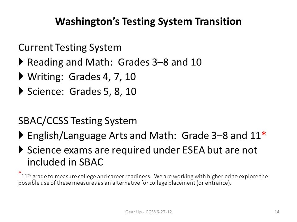 Washington's Testing System Transition Current Testing System  Reading and Math: Grades 3–8 and 10  Writing: Grades 4, 7, 10  Science: Grades 5, 8, 10 SBAC/CCSS Testing System  English/Language Arts and Math: Grade 3–8 and 11*  Science exams are required under ESEA but are not included in SBAC * 11 th grade to measure college and career readiness.