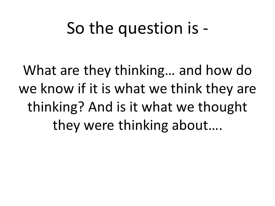 So the question is - What are they thinking… and how do we know if it is what we think they are thinking.