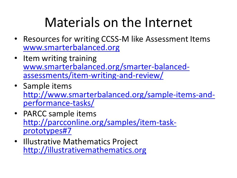 Resources for writing CCSS-M like Assessment Items www.smarterbalanced.org www.smarterbalanced.org Item writing training www.smarterbalanced.org/smarter-balanced- assessments/item-writing-and-review/ www.smarterbalanced.org/smarter-balanced- assessments/item-writing-and-review/ Sample items http://www.smarterbalanced.org/sample-items-and- performance-tasks/ http://www.smarterbalanced.org/sample-items-and- performance-tasks/ PARCC sample items http://parcconline.org/samples/item-task- prototypes#7 http://parcconline.org/samples/item-task- prototypes#7 Illustrative Mathematics Project http://illustrativemathematics.org http://illustrativemathematics.org Materials on the Internet
