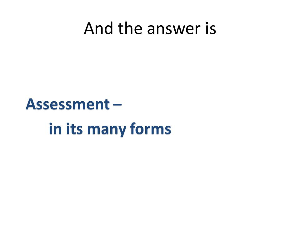 Assessment – Assessment – in its many forms in its many forms And the answer is