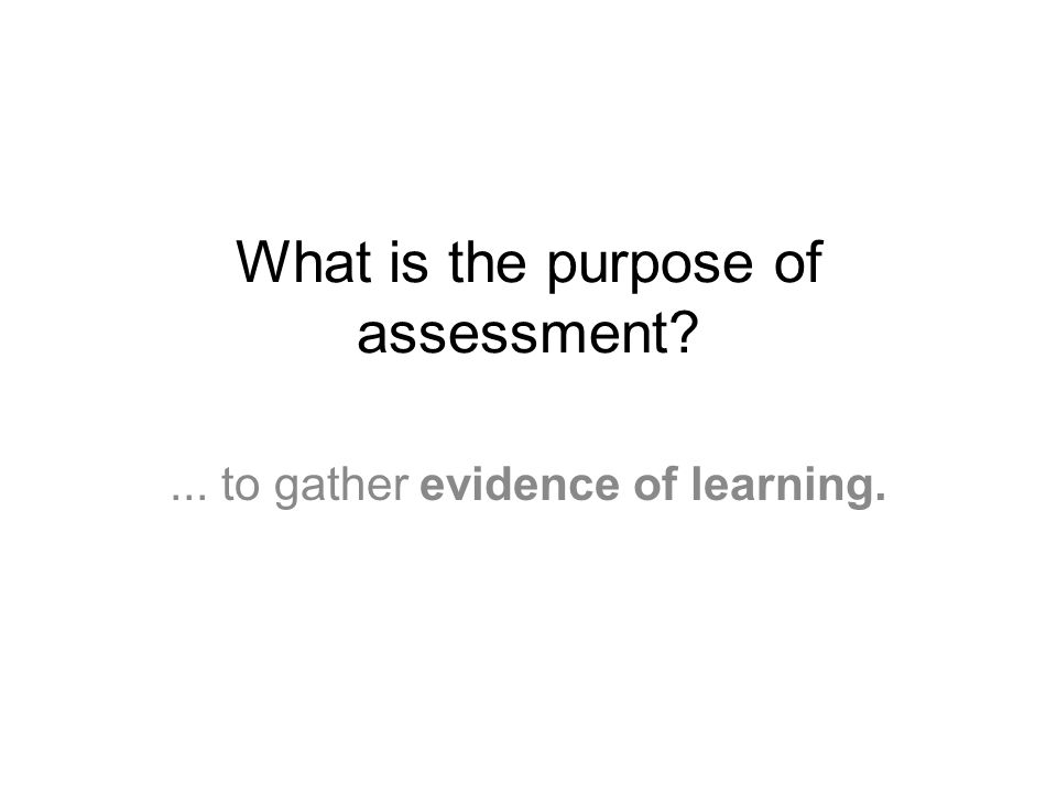 What is the purpose of assessment ... to gather evidence of learning.