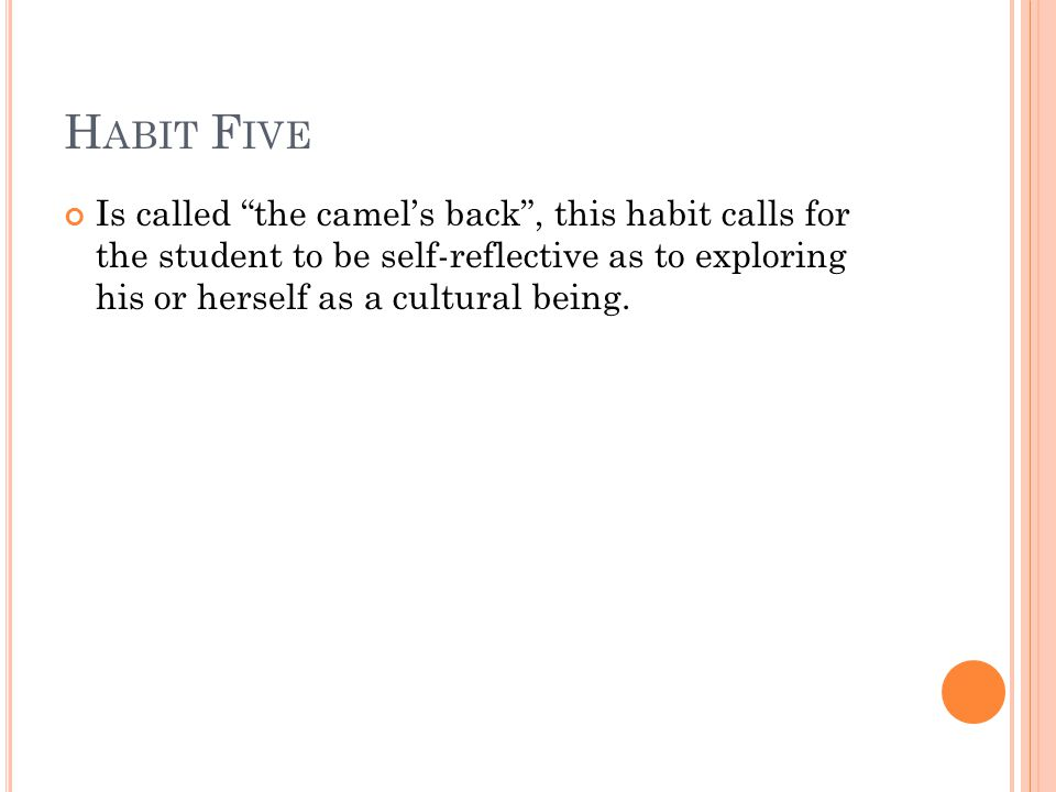 H ABIT F IVE Is called the camel's back , this habit calls for the student to be self-reflective as to exploring his or herself as a cultural being.