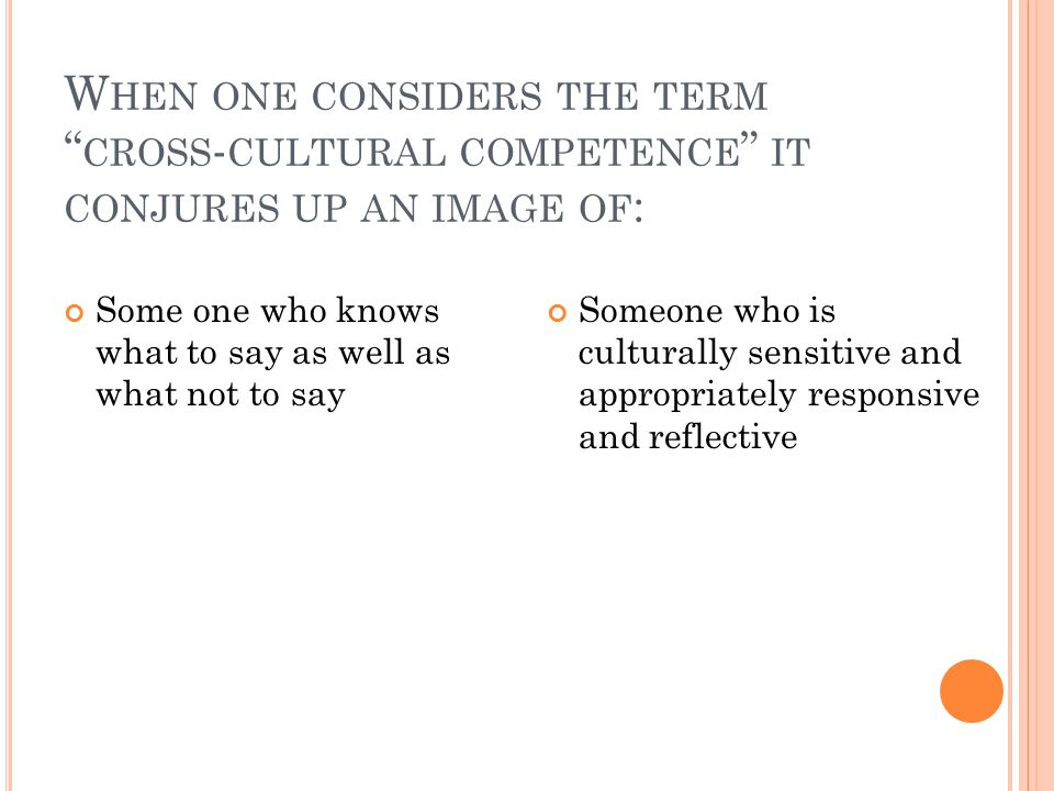 W HEN ONE CONSIDERS THE TERM CROSS - CULTURAL COMPETENCE IT CONJURES UP AN IMAGE OF : Some one who knows what to say as well as what not to say Someone who is culturally sensitive and appropriately responsive and reflective